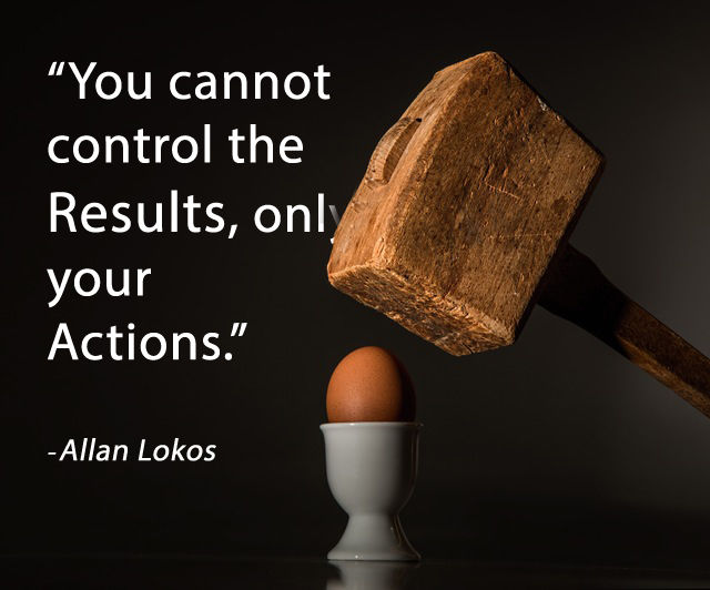 """You cannot control the results, only your actions."""